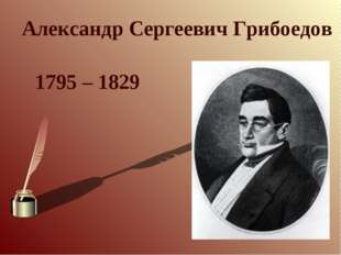 Александр Сергеевич Грибоедов 1795 – 1829
