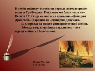 К этому периоду относятся первые литературные опыты Грибоедова. Пока еще это