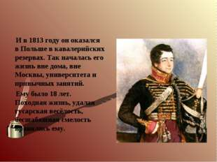 И в 1813 году он оказался в Польше в кавалерийских резервах. Так началась ег
