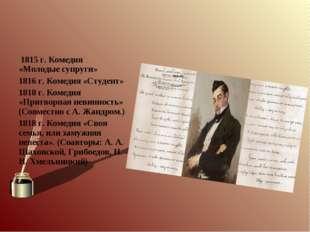 1815 г. Комедия «Молодые супруги» 1816 г. Комедия «Студент» 1818 г. Комедия