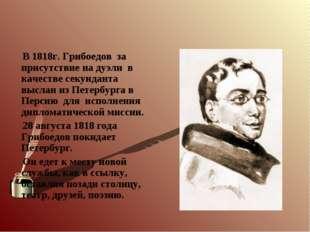 В 1818г. Грибоедов за присутствие на дуэли в качестве секунданта выслан из П