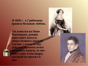 В 1828 г. к Грибоедову пришла большая любовь. Он женился на Нине Чавчавадзе,