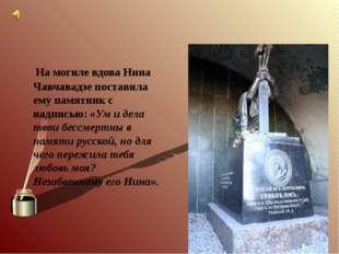 На могиле вдова Нина Чавчавадзе поставила ему памятник с надписью: «Ум и дел