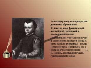 Александр получил прекрасное домашнее образование. С детства знал французски