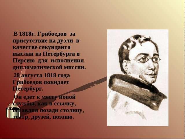 В 1818г. Грибоедов за присутствие на дуэли в качестве секунданта выслан из П...