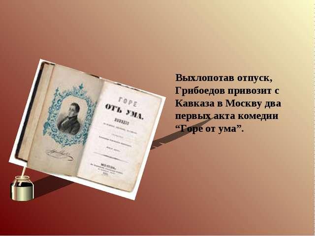 Выхлопотав отпуск, Грибоедов привозит с Кавказа в Москву два первых акта ком...