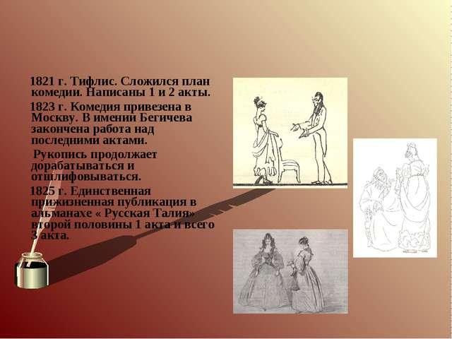 1821 г. Тифлис. Сложился план комедии. Написаны 1 и 2 акты. 1823 г. Комедия...