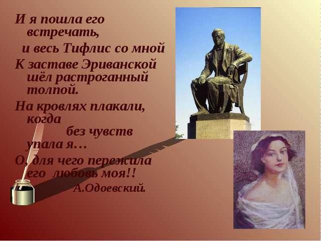 И я пошла его встречать, и весь Тифлис со мной К заставе Эриванской шёл растр...