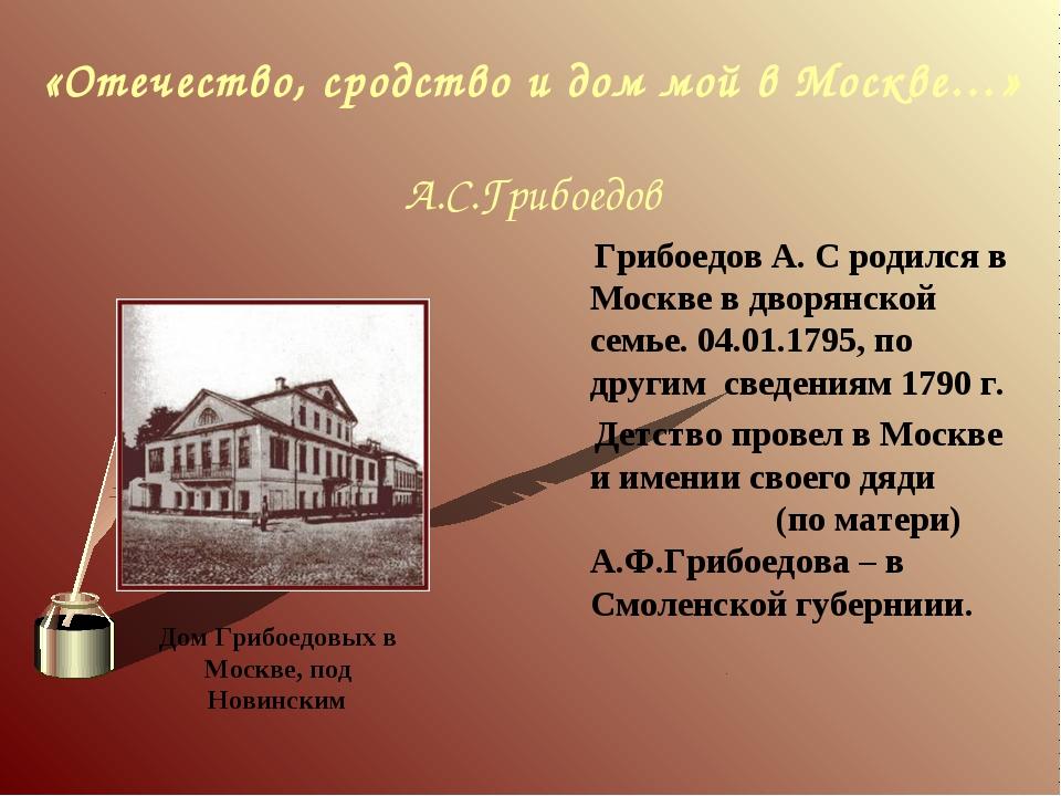 «Отечество, сродство и дом мой в Москве…» А.С.Грибоедов Грибоедов А. С родил...