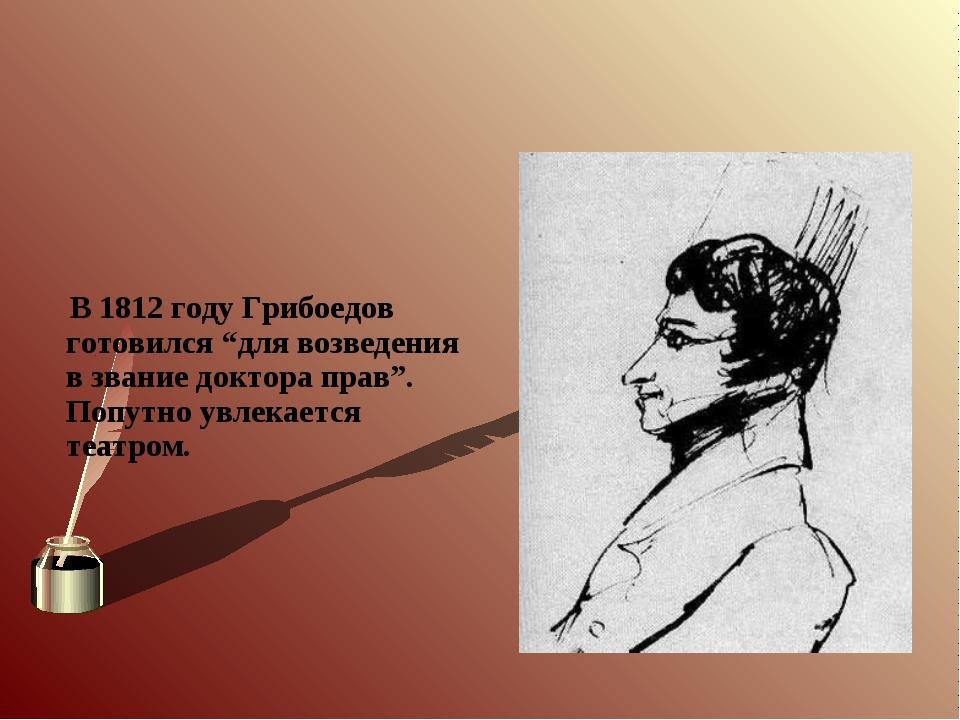 """В 1812 году Грибоедов готовился """"для возведения в звание доктора прав"""". Попу..."""