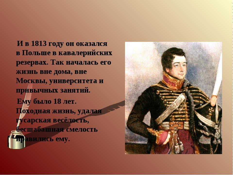 И в 1813 году он оказался в Польше в кавалерийских резервах. Так началась ег...