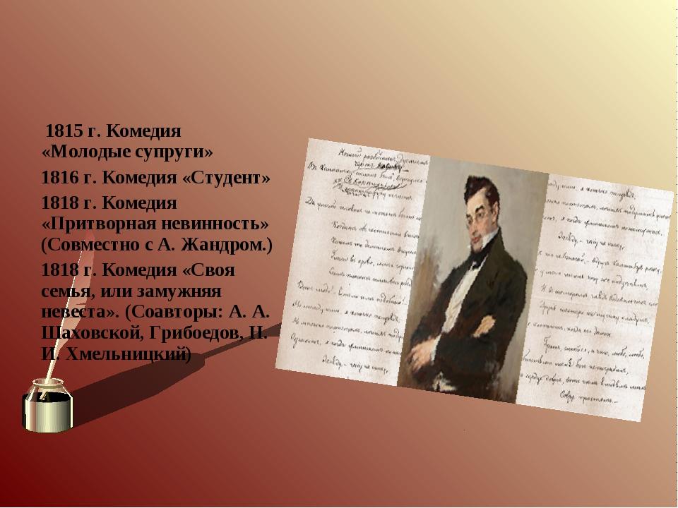 1815 г. Комедия «Молодые супруги» 1816 г. Комедия «Студент» 1818 г. Комедия...