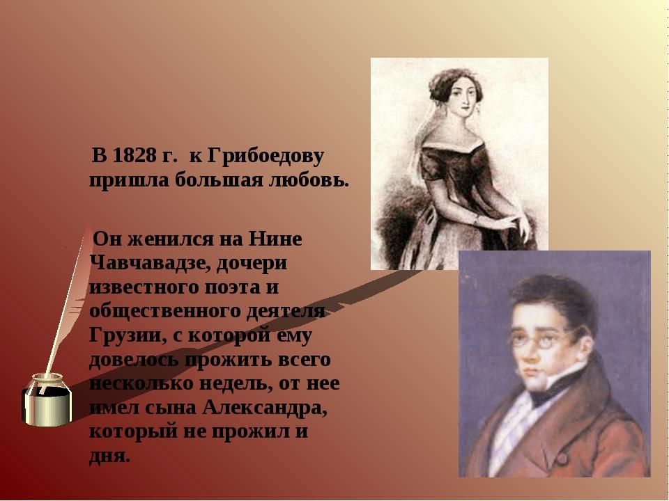 В 1828 г. к Грибоедову пришла большая любовь. Он женился на Нине Чавчавадзе,...