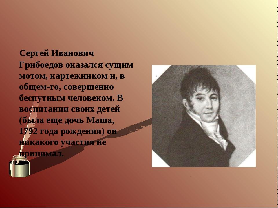 Сергей Иванович Грибоедов оказался сущим мотом, картежником и, в общем-то, с...