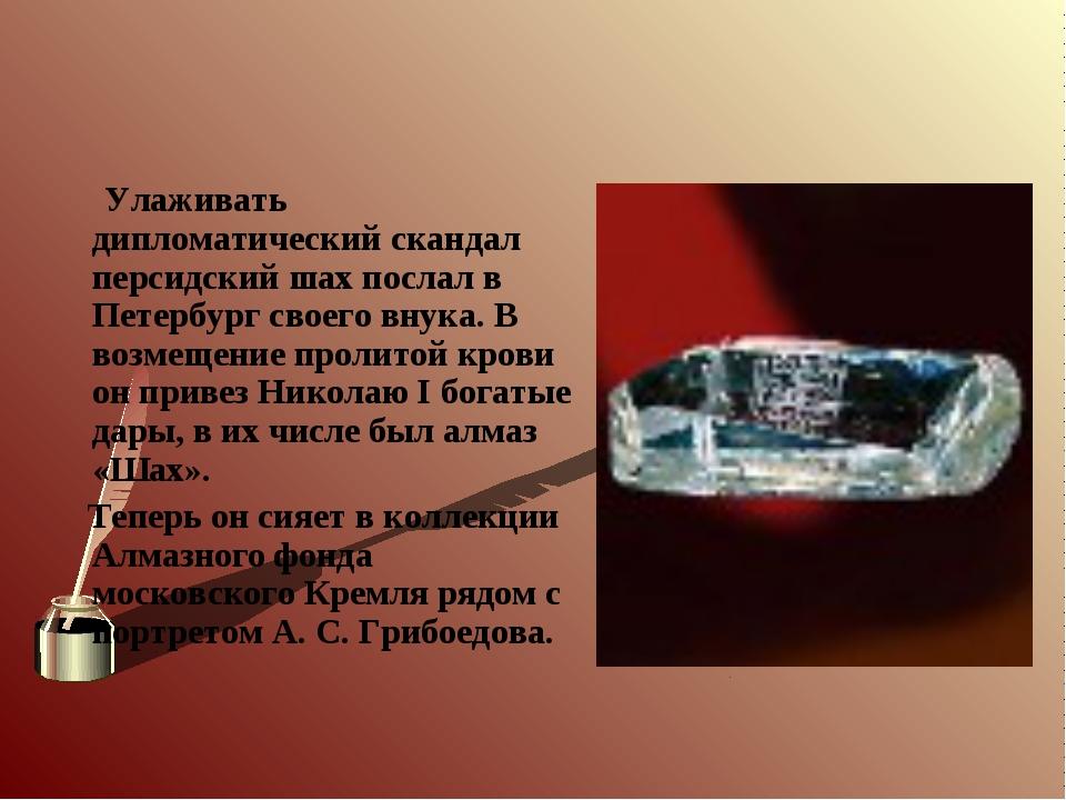 Улаживать дипломатический скандал персидский шах послал в Петербург своего в...