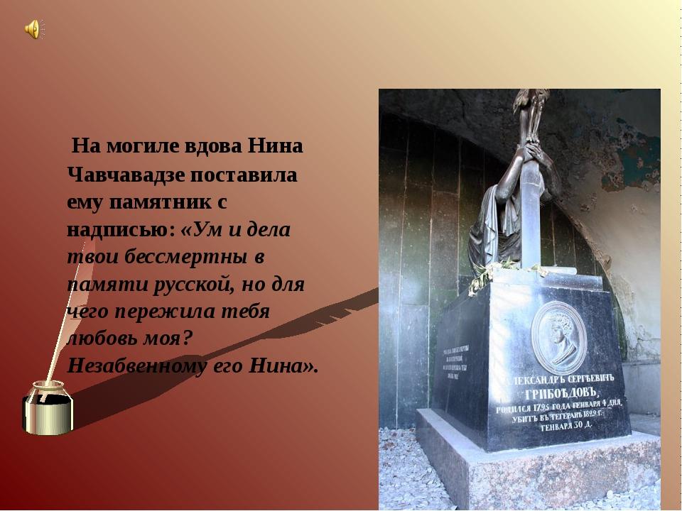 На могиле вдова Нина Чавчавадзе поставила ему памятник с надписью: «Ум и дел...