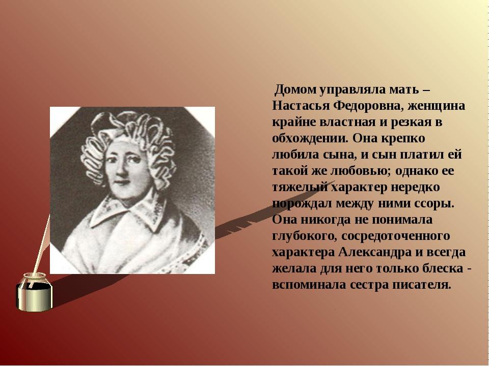 Домом управляла мать – Настасья Федоровна, женщина крайне властная и резкая...