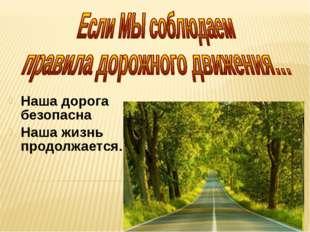 Наша дорога безопасна Наша жизнь продолжается…