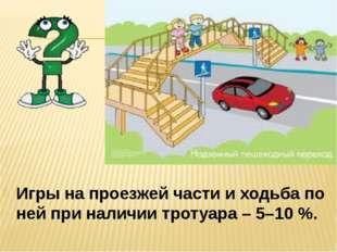 Игры на проезжей части и ходьба по ней при наличии тротуара – 5–10 %.