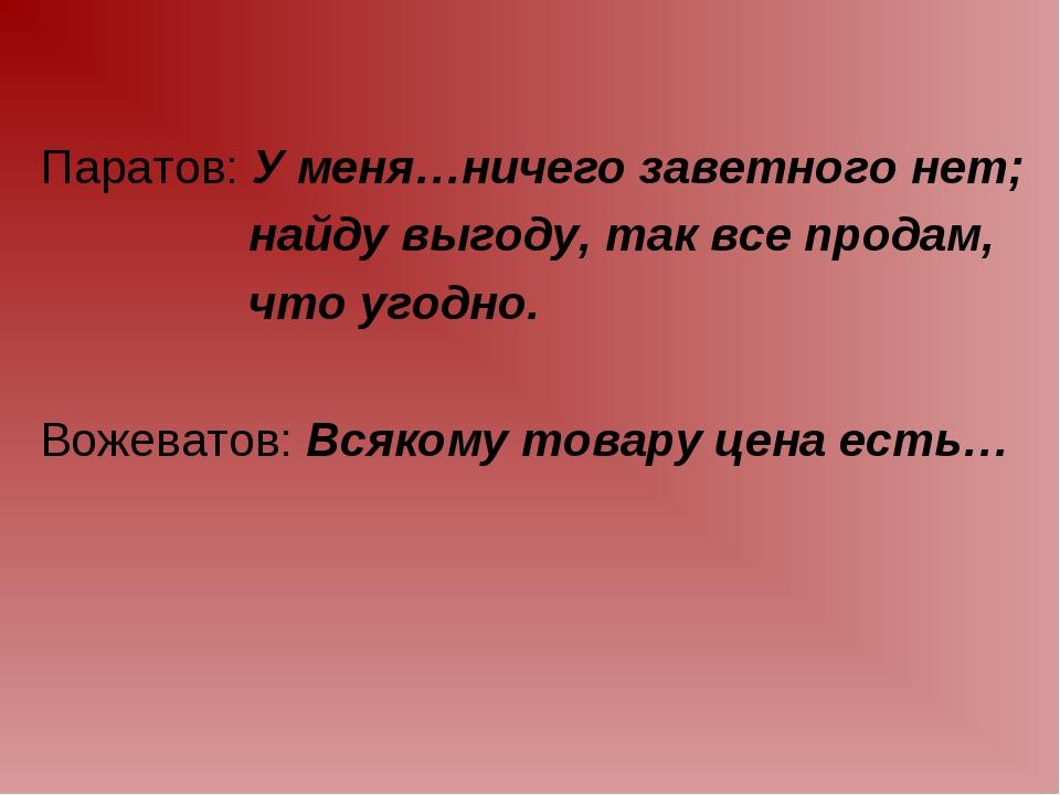 Паратов: У меня…ничего заветного нет; найду выгоду, так все продам, что угодн...