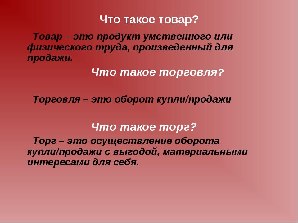 Что такое товар? Товар – это продукт умственного или физического труда, произ...