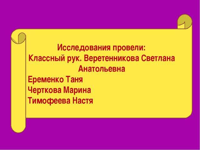 Исследования провели: Классный рук. Веретенникова Светлана Анатольевна Еремен...