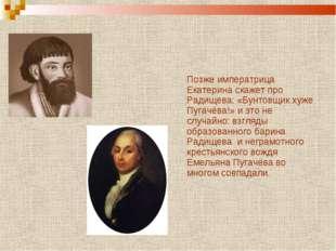 Позже императрица Екатерина скажет про Радищева: «Бунтовщик хуже Пугачёва!»
