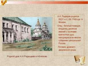 А.Н. Радищев родился 20(31 н.с.).08.1749года в Москве. Отец - богатый помещи