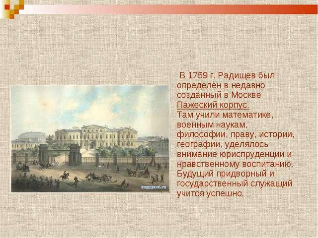 В 1759 г. Радищев был определён в недавно созданный в Москве Пажеский корпус...