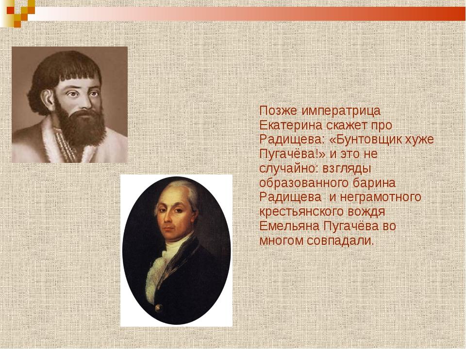 Позже императрица Екатерина скажет про Радищева: «Бунтовщик хуже Пугачёва!»...