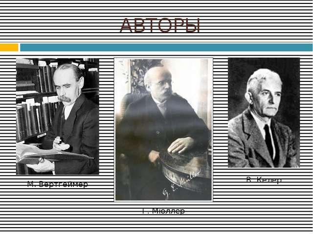 АВТОРЫ М. Вертгеймер Г. Мюллер В. Келер