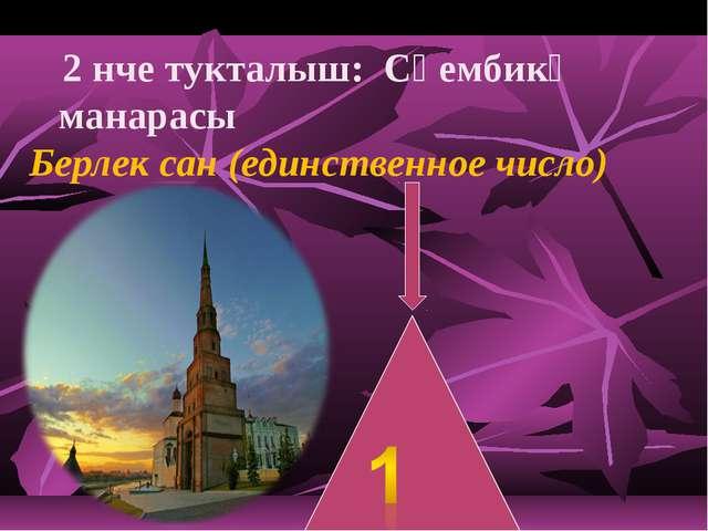 2 нче тукталыш: Сөембикә манарасы Берлек сан (единственное число)