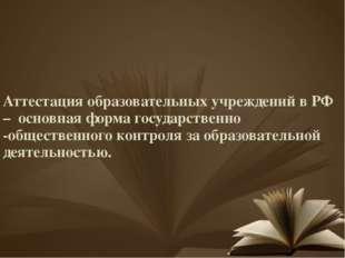 Аттестация образовательных учреждений в РФ – основная форма государственно -о