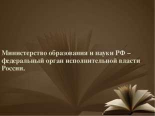 Министерство образования и науки РФ – федеральный орган исполнительной власти