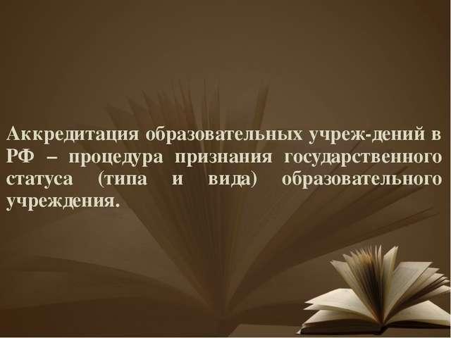 Аккредитация образовательных учреж-дений в РФ – процедура признания государст...