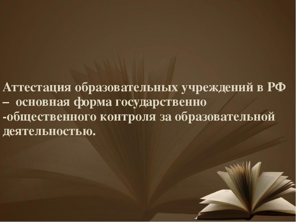 Аттестация образовательных учреждений в РФ – основная форма государственно -о...