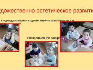 Художественно-эстетическое развитие. Цель: в индивидуальной работе с детьми з