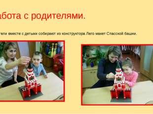 Работа с родителями. Родители вместе с детьми собирают из конструктора Лего м