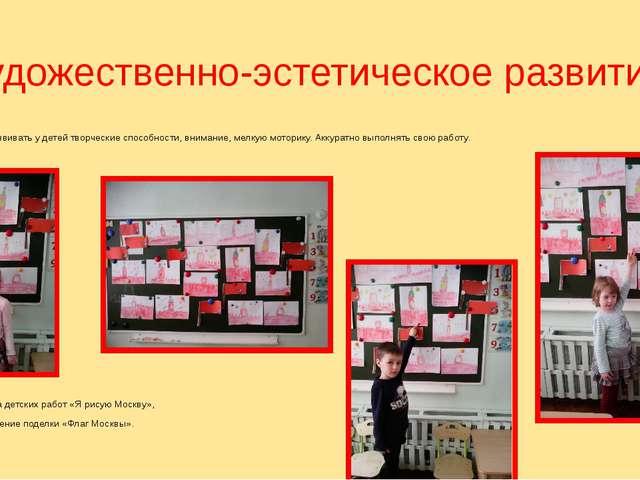 Художественно-эстетическое развитие. Цель: развивать у детей творческие спосо...