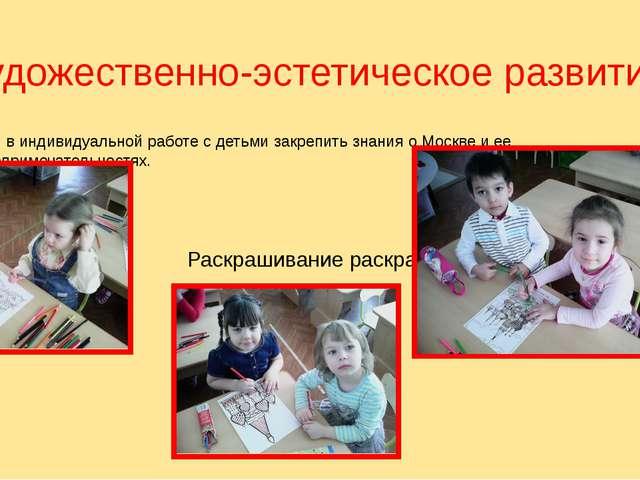 Художественно-эстетическое развитие. Цель: в индивидуальной работе с детьми з...