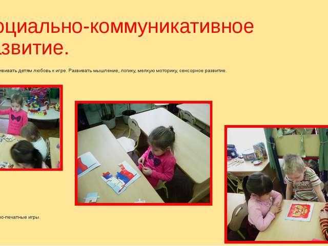 Социально-коммуникативное развитие. Цель: прививать детям любовь к игре. Разв...