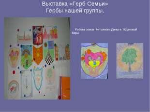 Выставка «Герб Семьи» Гербы нашей группы. Работа семьи Фатьянова Димы и Ждано