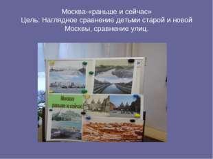 Москва-«раньше и сейчас» Цель: Наглядное сравнение детьми старой и новой Моск
