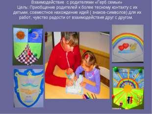 Взаимодействие с родителями «Герб семьи» Цель: Приобщение родителей к более т