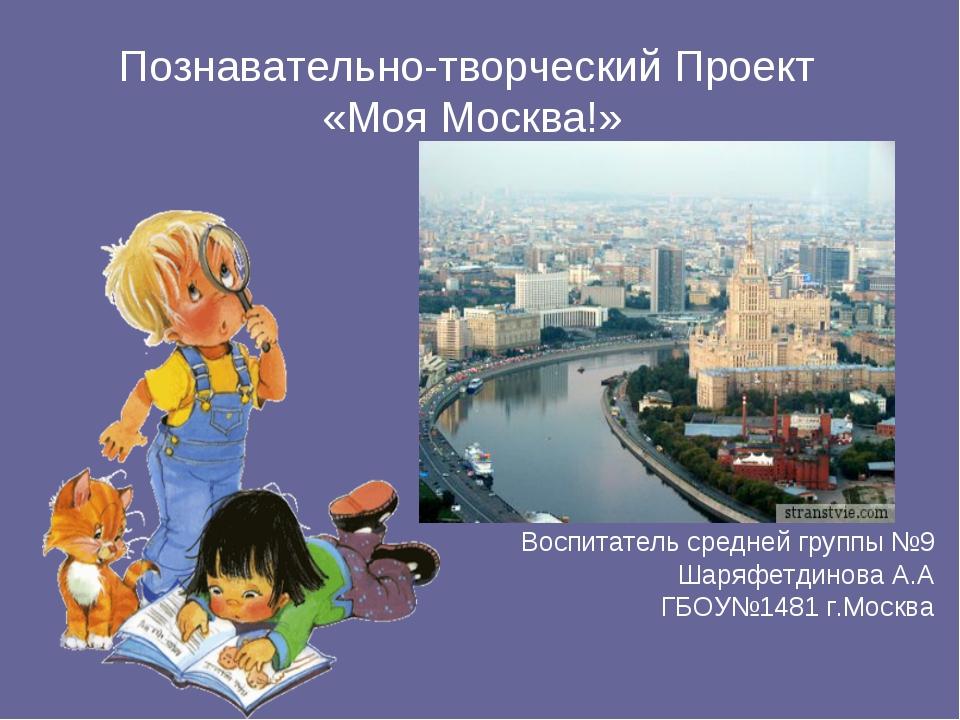 Познавательно-творческий Проект «Моя Москва!» Воспитатель средней группы №9 Ш...