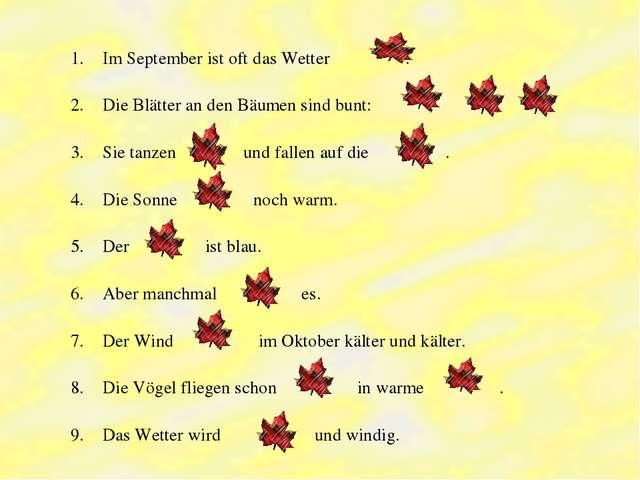 Im September ist oft das Wetter . Die Blätter an den Bäumen sind bunt: , , ....