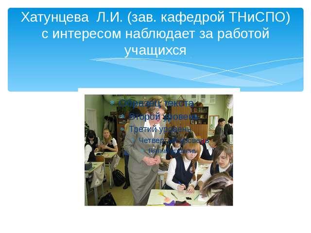 Хатунцева Л.И. (зав. кафедрой ТНиСПО) с интересом наблюдает за работой учащихся