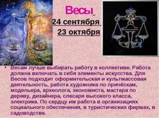 Весы 24 сентября – 23 октября Весам лучше выбирать работу в коллективе. Работ