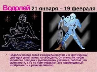 Водолей 21 января – 19 февраля Водолей всегда готов к неожиданностям и в крит