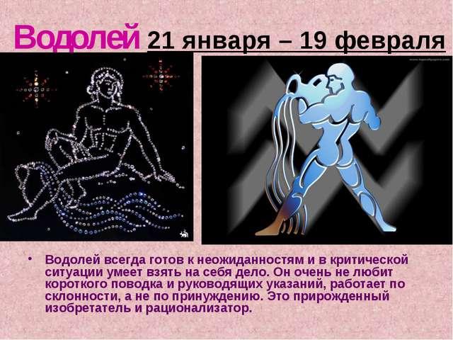 Водолей 21 января – 19 февраля Водолей всегда готов к неожиданностям и в крит...